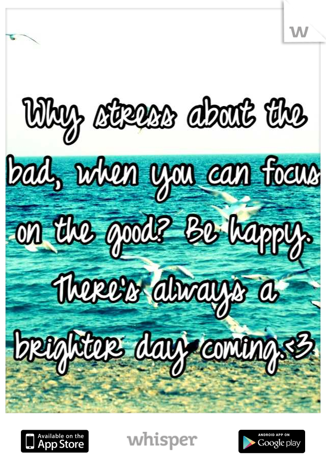 Why stress about the bad, when you can focus on the good? Be happy. There's always a brighter day coming.<3