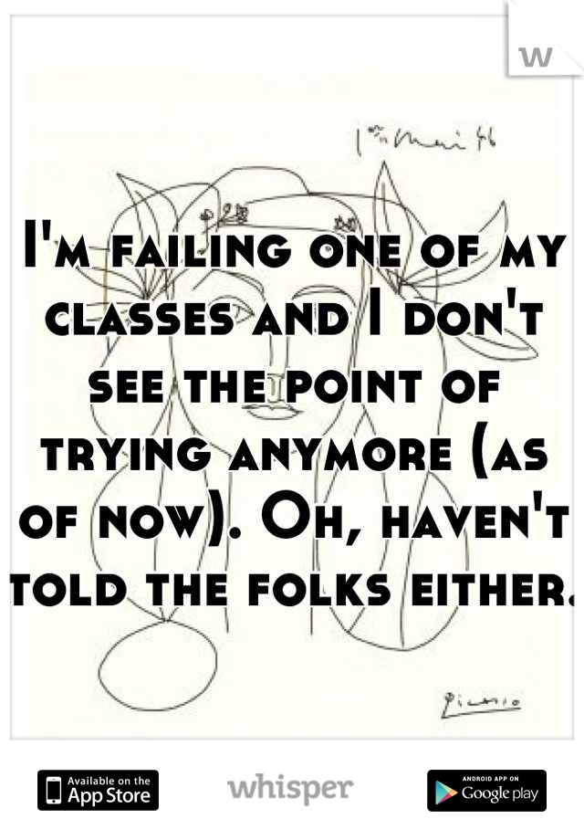 I'm failing one of my classes and I don't see the point of trying anymore (as of now). Oh, haven't told the folks either.