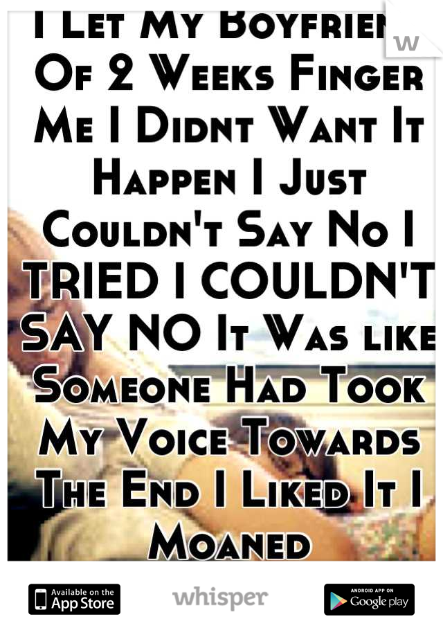 I Let My Boyfriend Of 2 Weeks Finger Me I Didnt Want It Happen I Just Couldn't Say No I TRIED I COULDN'T SAY NO It Was like Someone Had Took My Voice Towards The End I Liked It I Moaned  I'm Ashamed :(