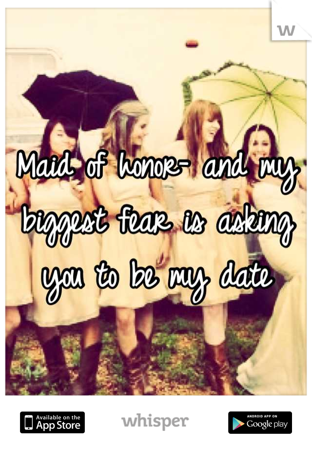 Maid of honor- and my biggest fear is asking you to be my date
