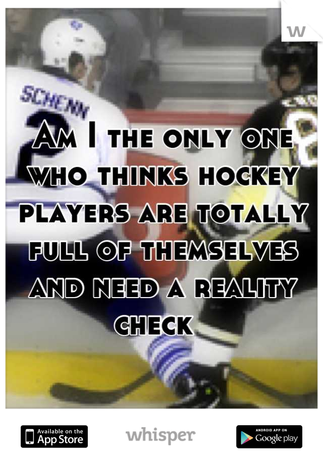 Am I the only one who thinks hockey players are totally full of themselves and need a reality check