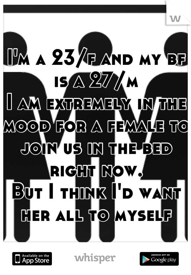 I'm a 23/f and my bf is a 27/m I am extremely in the mood for a female to join us in the bed right now.  But I think I'd want her all to myself