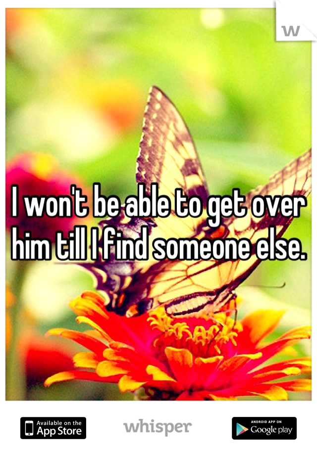 I won't be able to get over him till I find someone else.