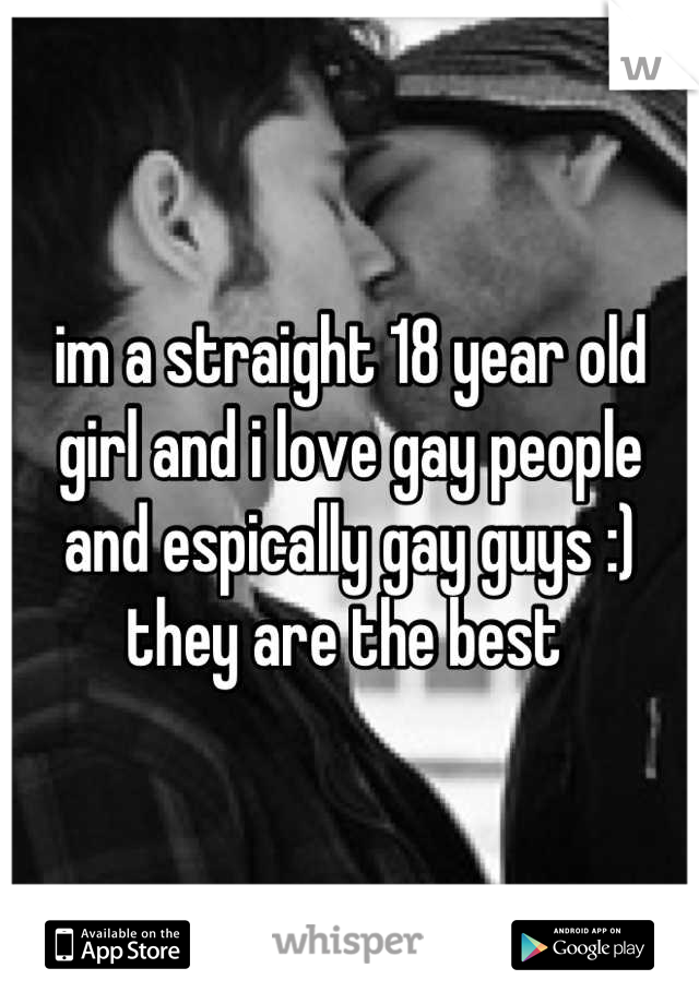 im a straight 18 year old girl and i love gay people and espically gay guys :) they are the best