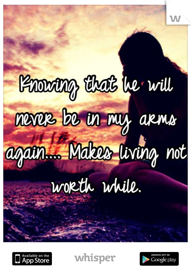 Knowing that he will never be in my arms again.... Makes living not worth while.