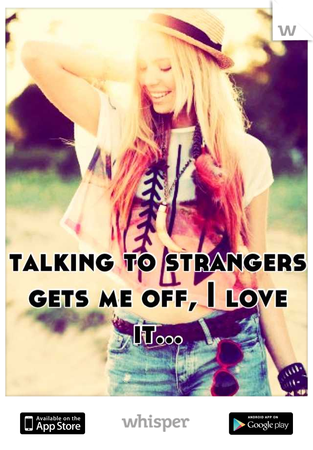 talking to strangers gets me off, I love it...