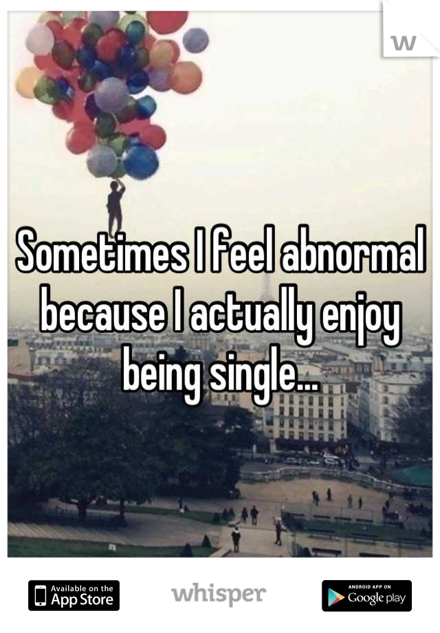 Sometimes I feel abnormal because I actually enjoy being single...