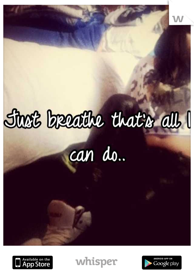 Just breathe that's all I can do..