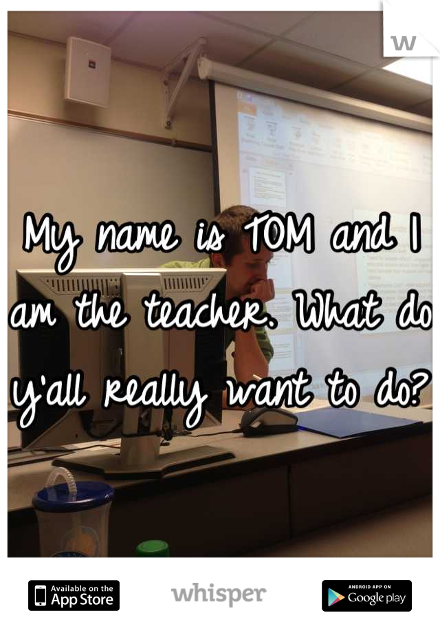 My name is TOM and I am the teacher. What do y'all really want to do?