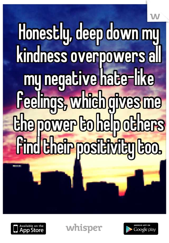 Honestly, deep down my kindness overpowers all my negative hate-like feelings, which gives me the power to help others find their positivity too.