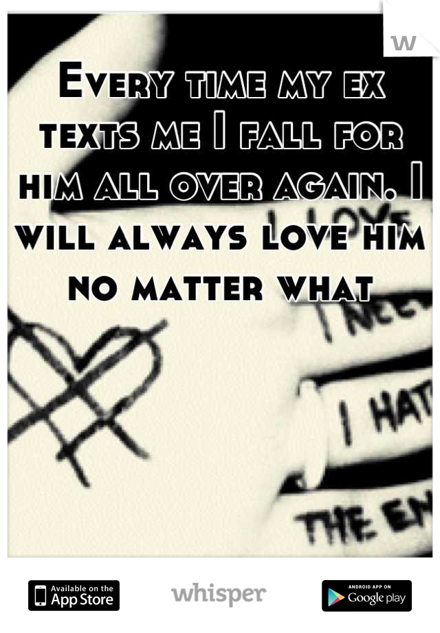 Every time my ex texts me I fall for him all over again. I will always love him no matter what