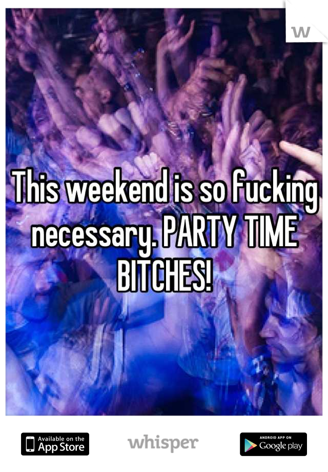 This weekend is so fucking necessary. PARTY TIME BITCHES!