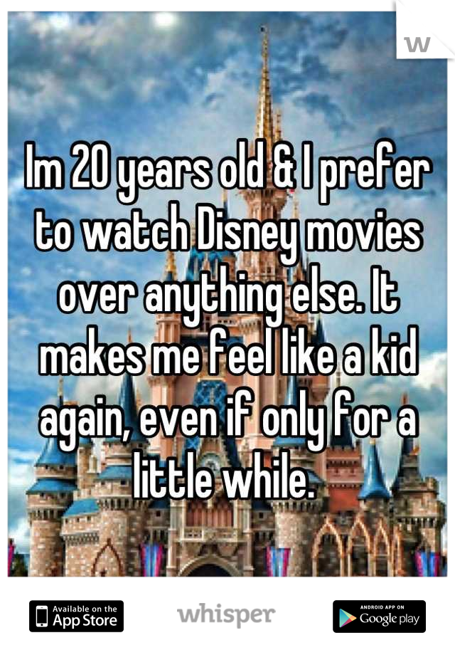 Im 20 years old & I prefer to watch Disney movies over anything else. It makes me feel like a kid again, even if only for a little while.