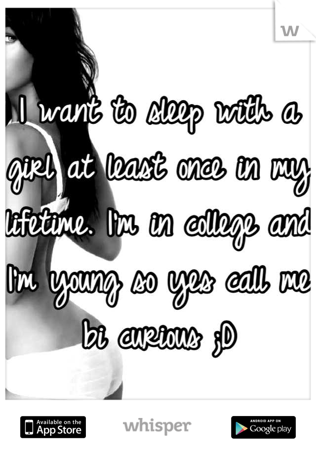 I want to sleep with a girl at least once in my lifetime. I'm in college and I'm young so yes call me bi curious ;D