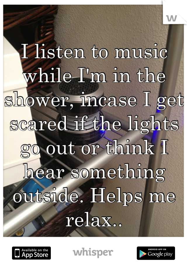 I listen to music while I'm in the shower, incase I get scared if the lights go out or think I hear something outside. Helps me relax..