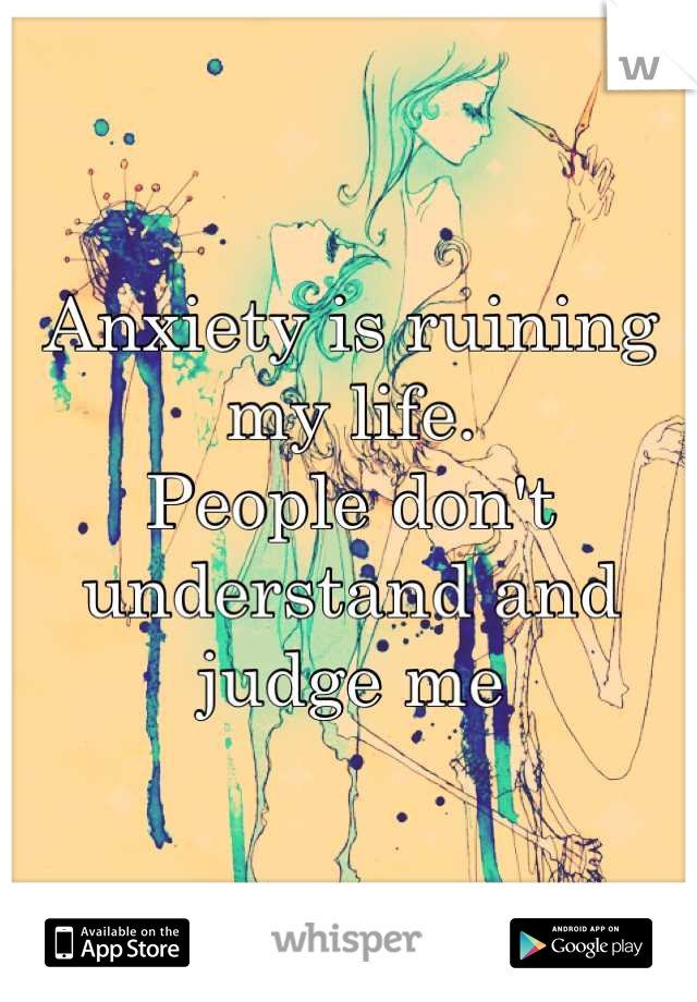 Anxiety is ruining my life.  People don't understand and judge me