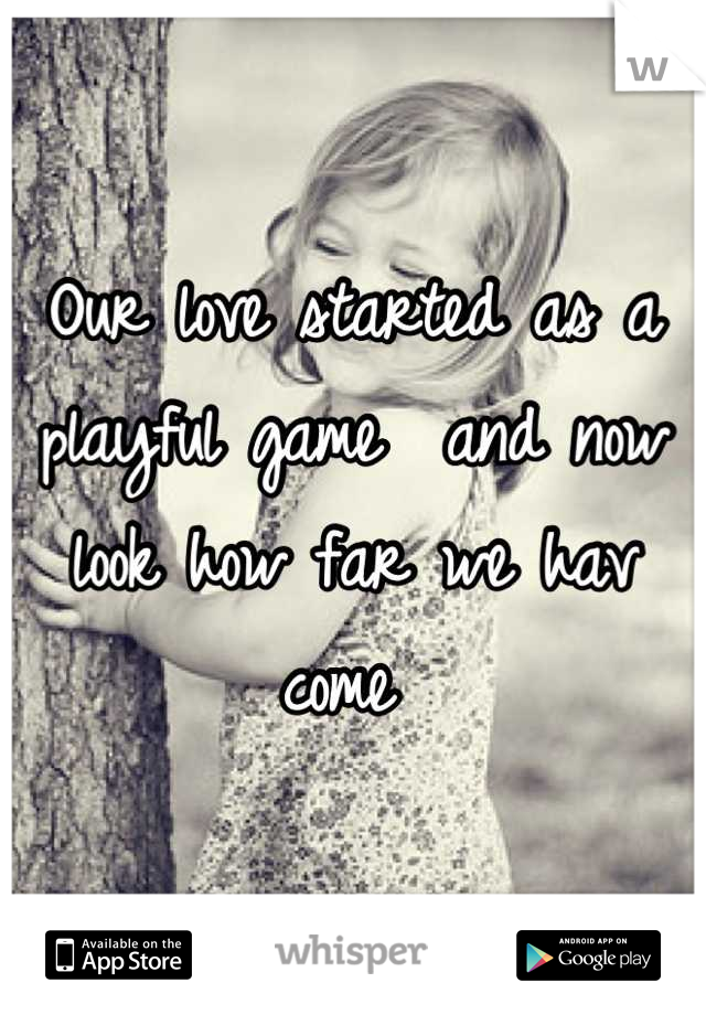 Our love started as a playful game  and now look how far we hav come