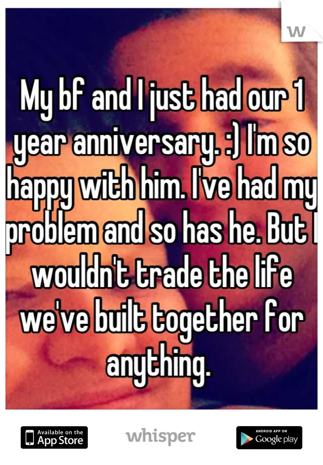 My bf and I just had our 1 year anniversary. :) I'm so happy with him. I've had my problem and so has he. But I wouldn't trade the life we've built together for anything.