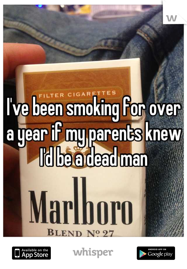 I've been smoking for over a year if my parents knew I'd be a dead man