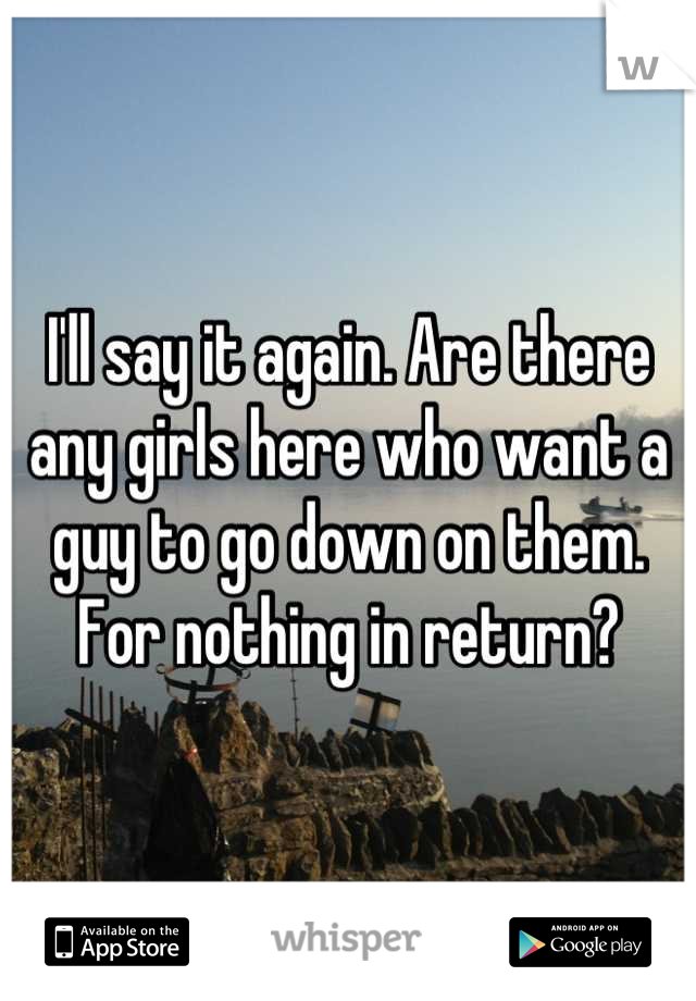 I'll say it again. Are there any girls here who want a guy to go down on them. For nothing in return?
