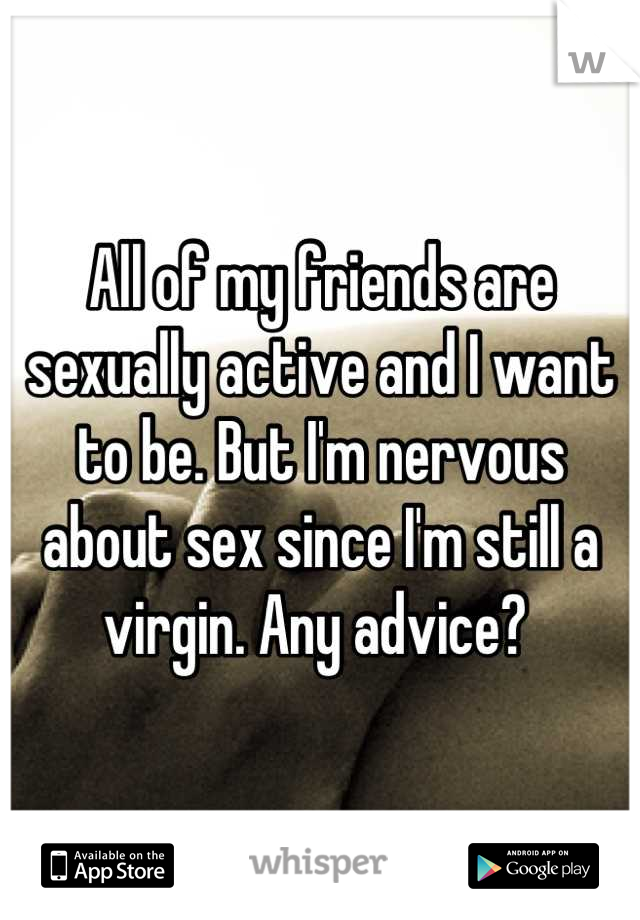 All of my friends are sexually active and I want to be. But I'm nervous about sex since I'm still a virgin. Any advice?