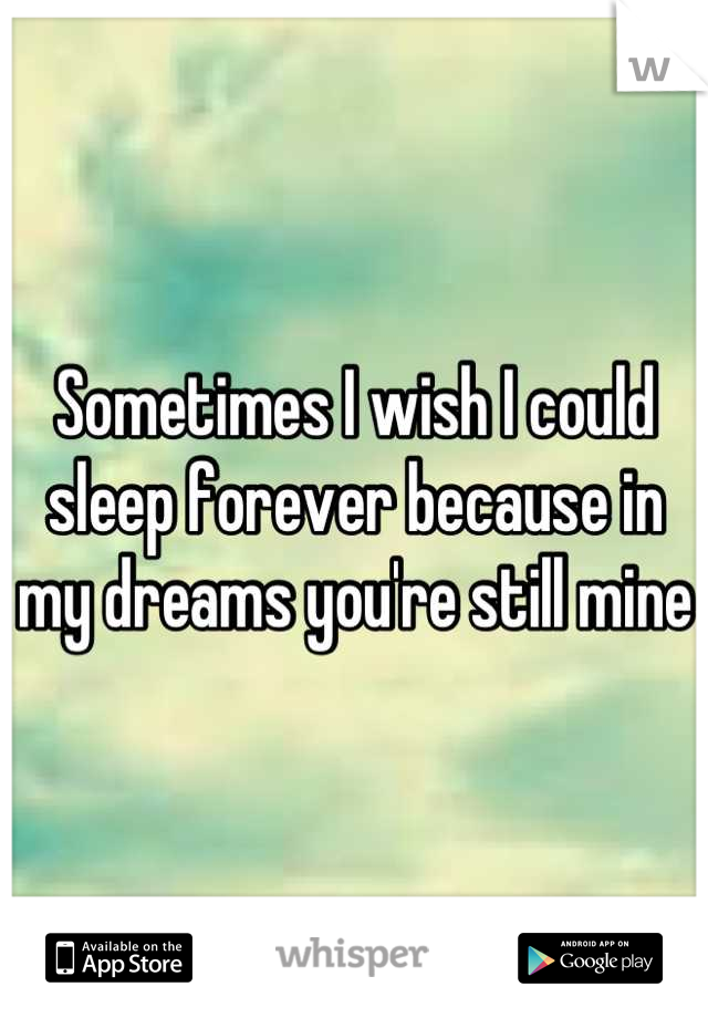 Sometimes I wish I could sleep forever because in my dreams you're still mine