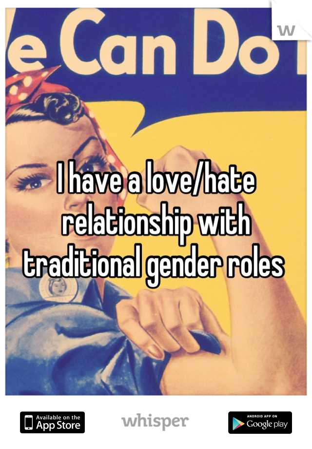I have a love/hate relationship with traditional gender roles