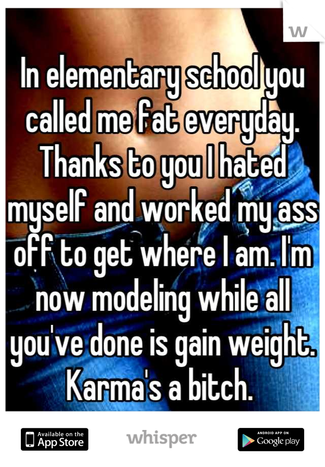 In elementary school you called me fat everyday. Thanks to you I hated myself and worked my ass off to get where I am. I'm now modeling while all you've done is gain weight. Karma's a bitch.