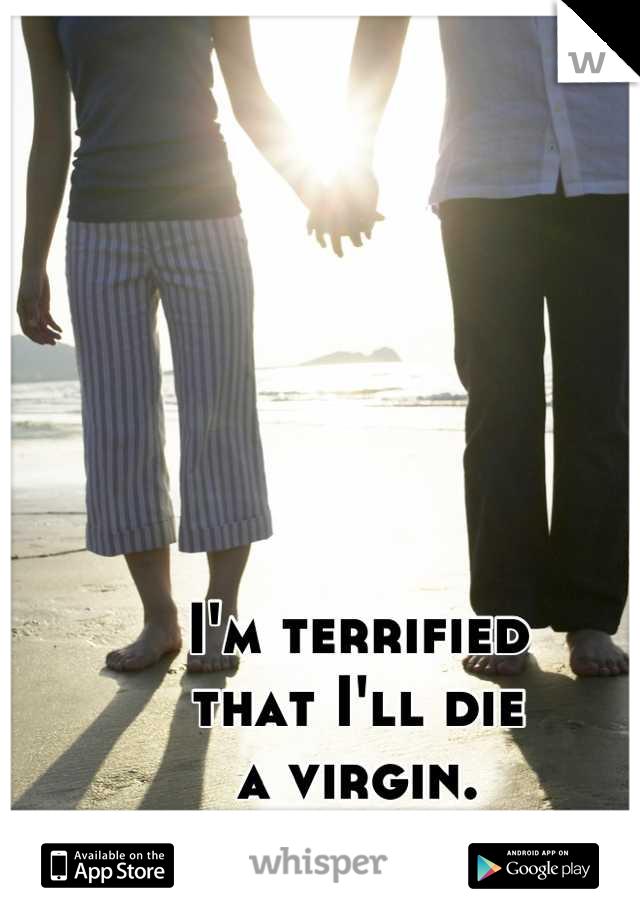 I'm terrified that I'll die a virgin.