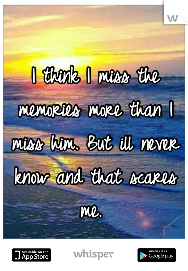 I think I miss the memories more than I miss him. But ill never know and that scares me.