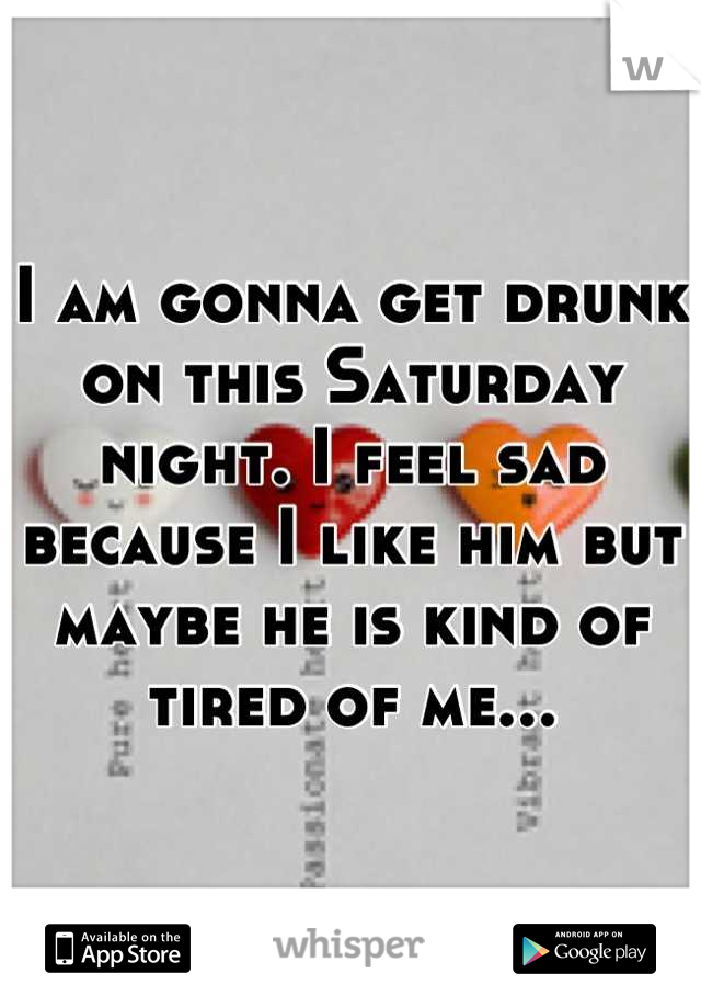 I am gonna get drunk on this Saturday night. I feel sad because I like him but maybe he is kind of tired of me...