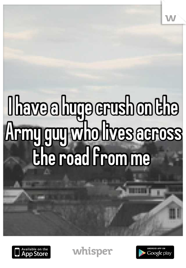 I have a huge crush on the Army guy who lives across the road from me