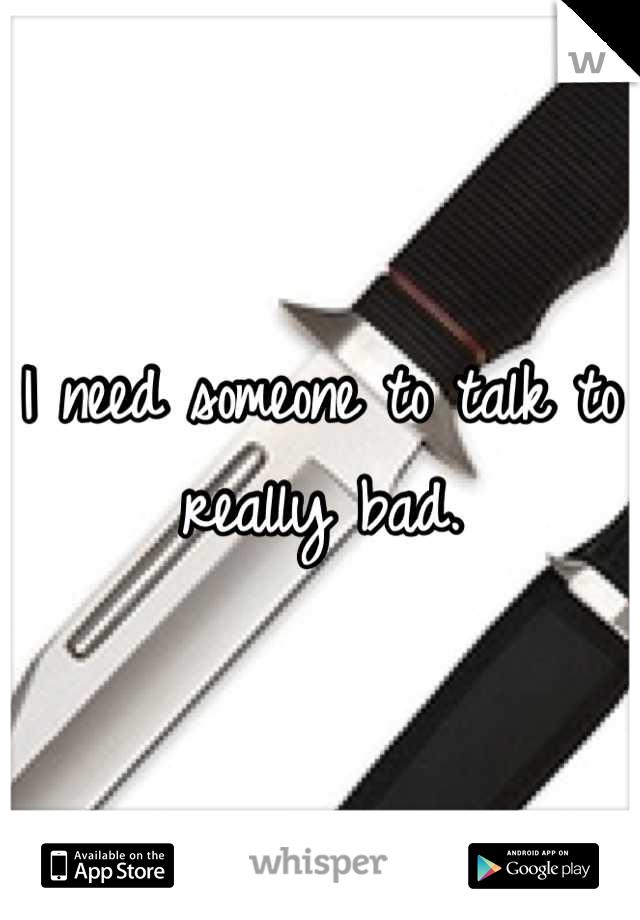 I need someone to talk to really bad.
