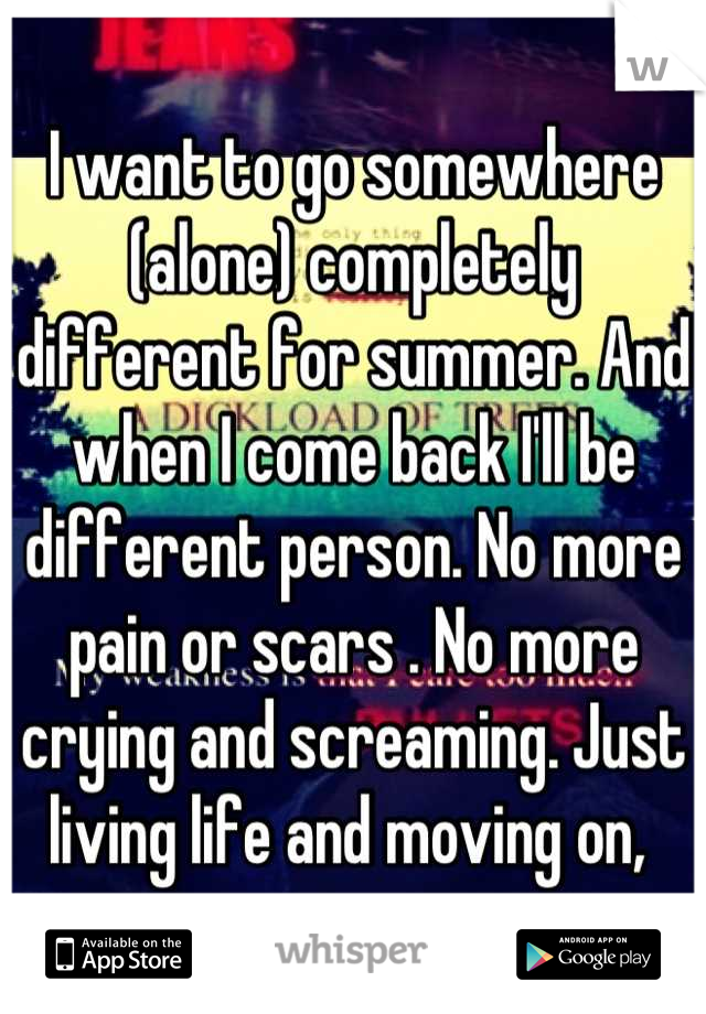 I want to go somewhere (alone) completely different for summer. And when I come back I'll be different person. No more pain or scars . No more crying and screaming. Just living life and moving on,