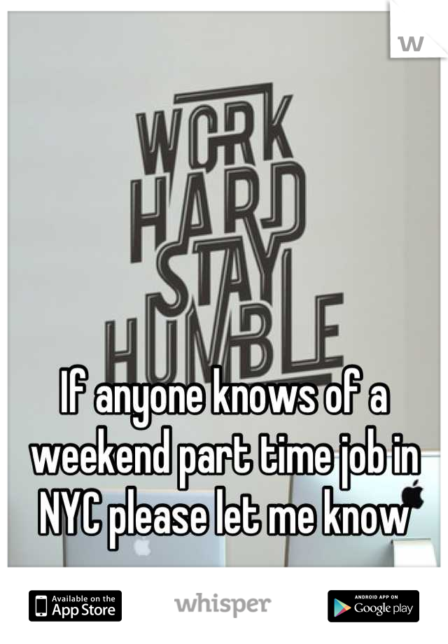 If anyone knows of a weekend part time job in NYC please let me know