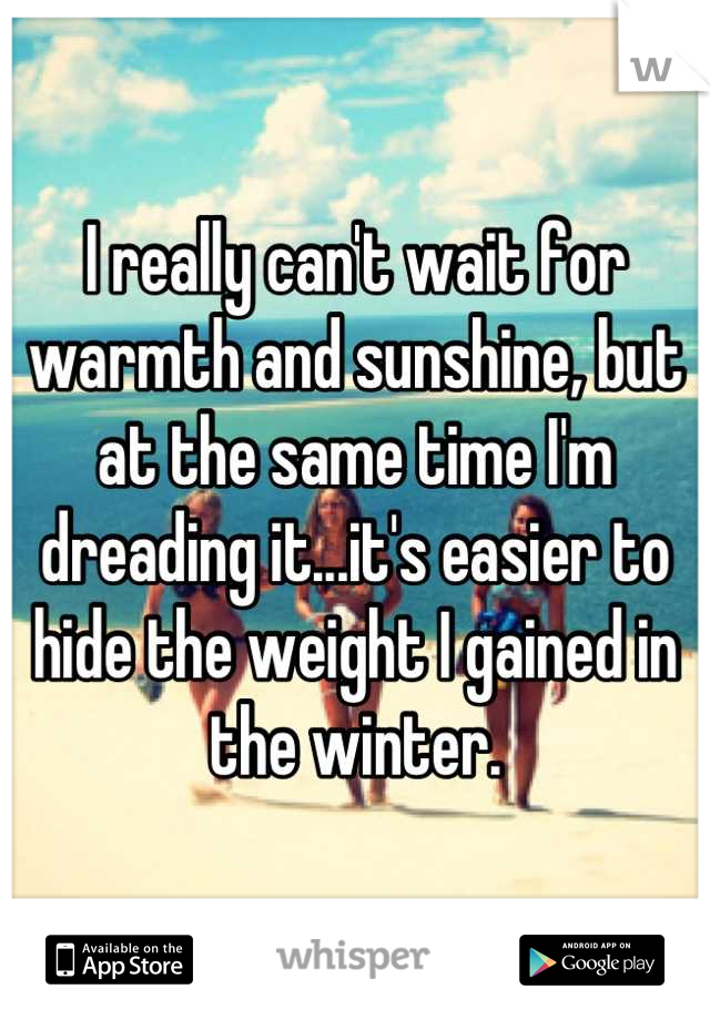 I really can't wait for warmth and sunshine, but at the same time I'm dreading it...it's easier to hide the weight I gained in the winter.