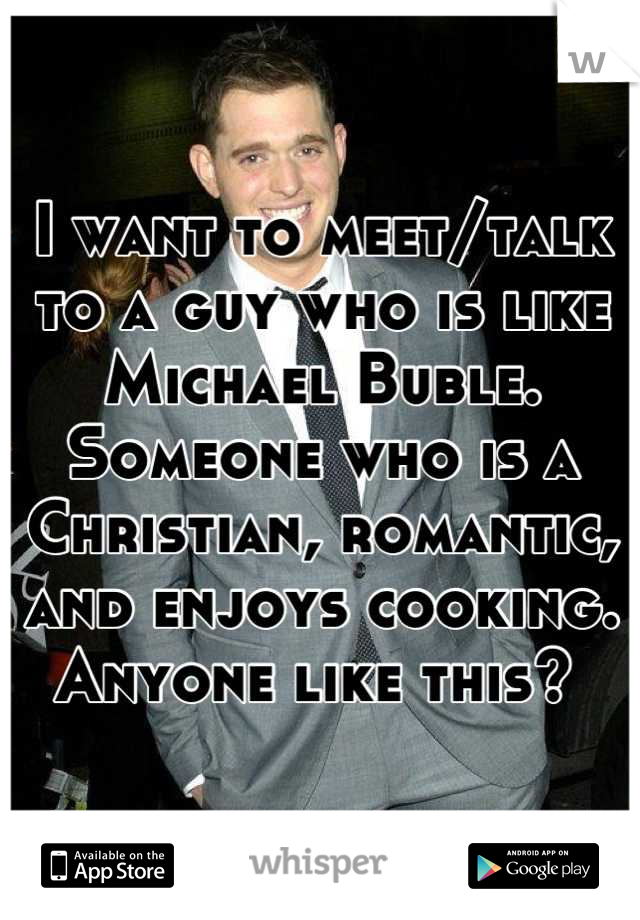 I want to meet/talk to a guy who is like Michael Buble. Someone who is a Christian, romantic, and enjoys cooking. Anyone like this?