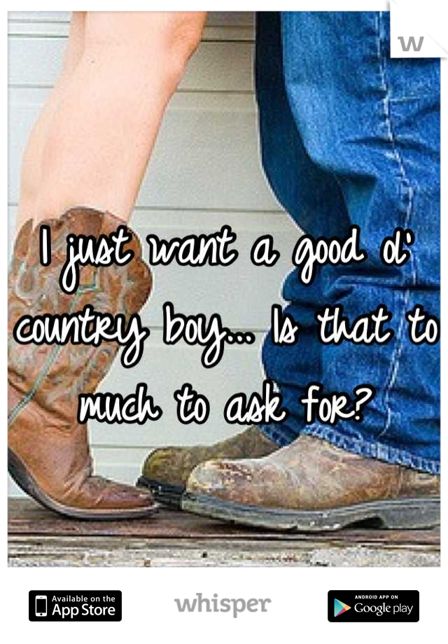 I just want a good ol' country boy... Is that to much to ask for?