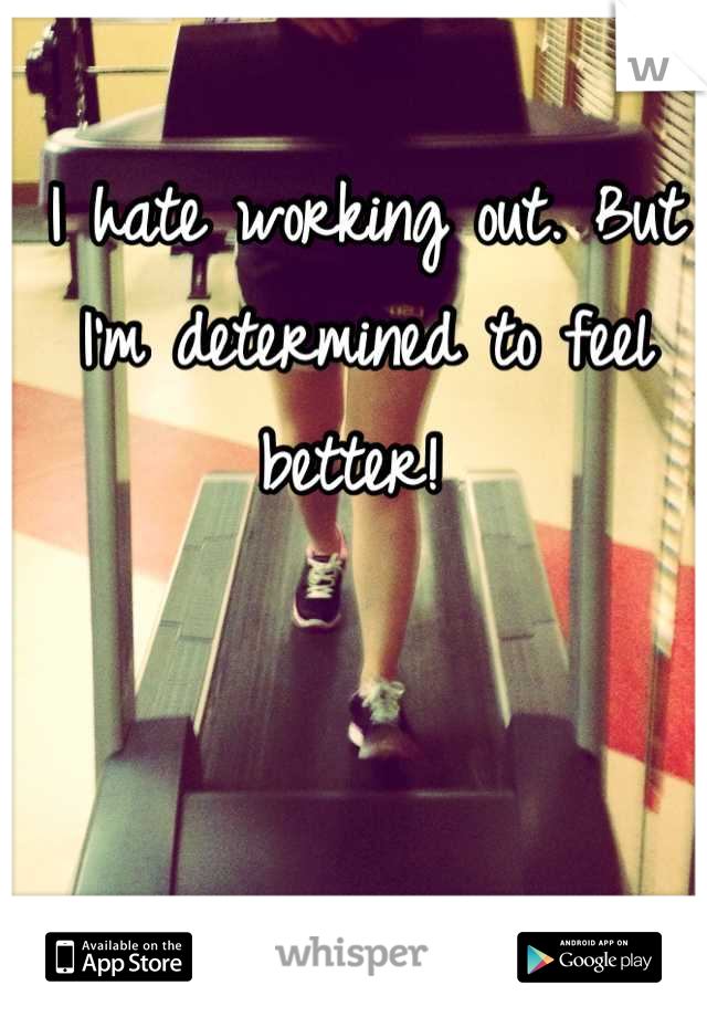 I hate working out. But I'm determined to feel better!