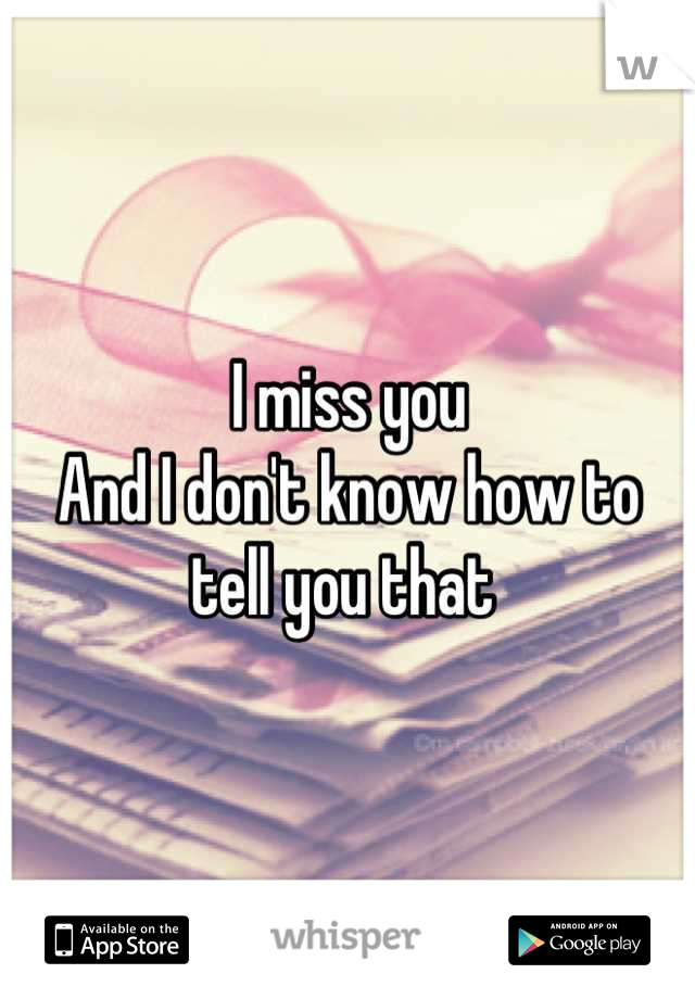 I miss you And I don't know how to tell you that