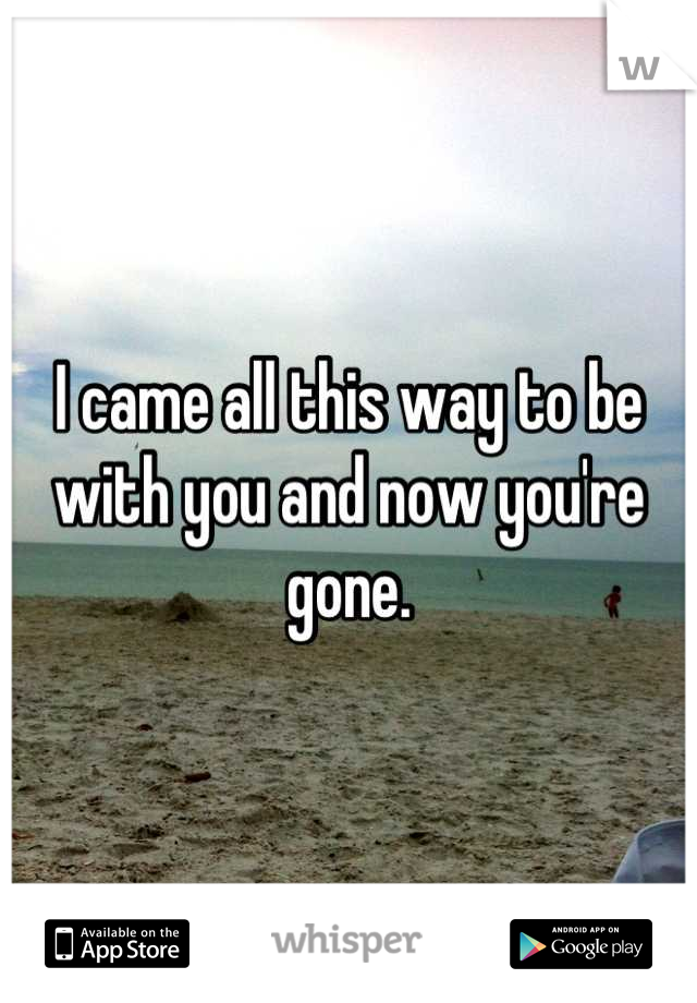 I came all this way to be with you and now you're gone.