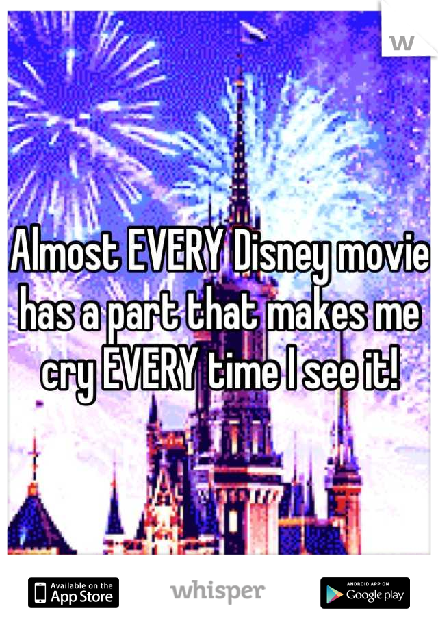 Almost EVERY Disney movie has a part that makes me cry EVERY time I see it!
