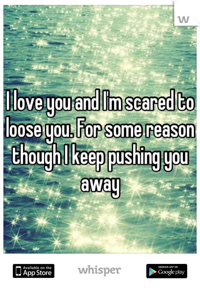 I love you and I'm scared to loose you. For some reason though I keep pushing you away