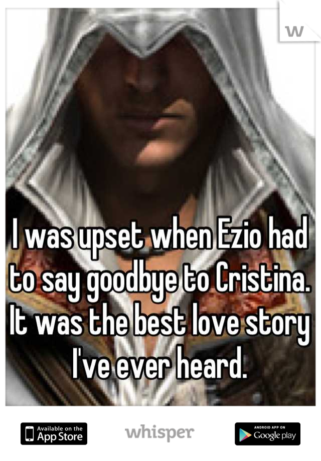 I was upset when Ezio had to say goodbye to Cristina. It was the best love story I've ever heard.