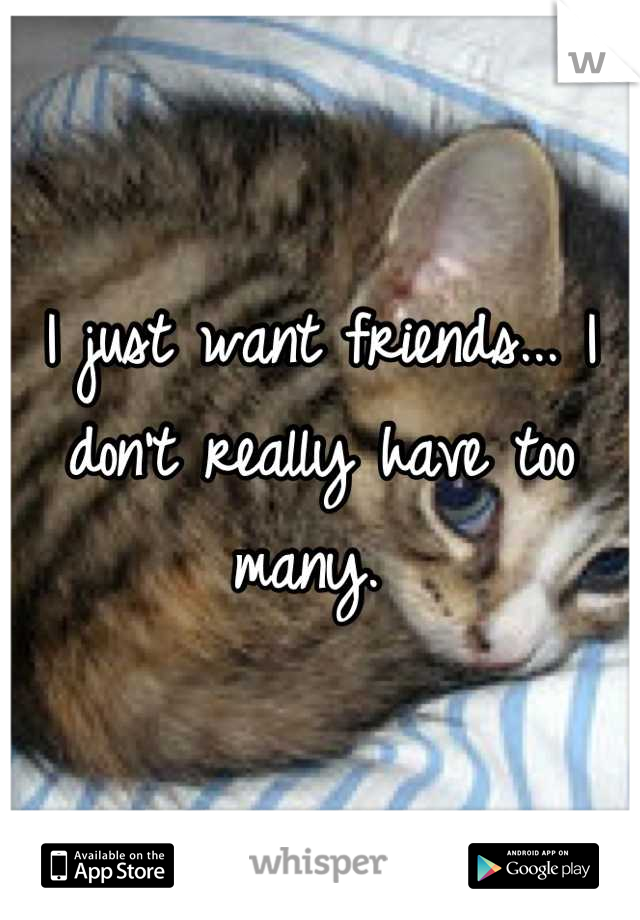 I just want friends... I don't really have too many.