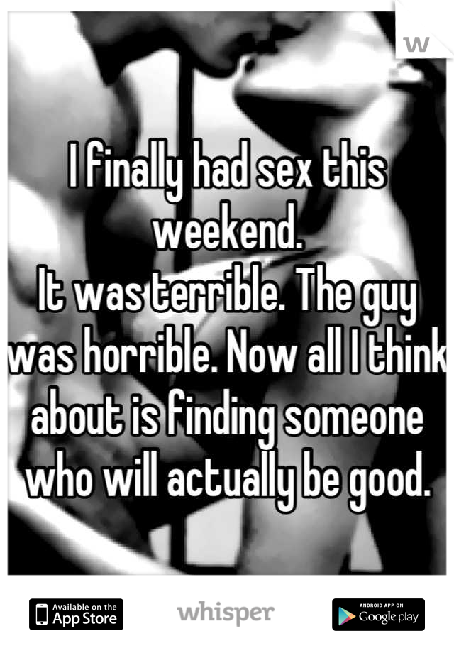 I finally had sex this weekend. It was terrible. The guy was horrible. Now all I think about is finding someone who will actually be good.