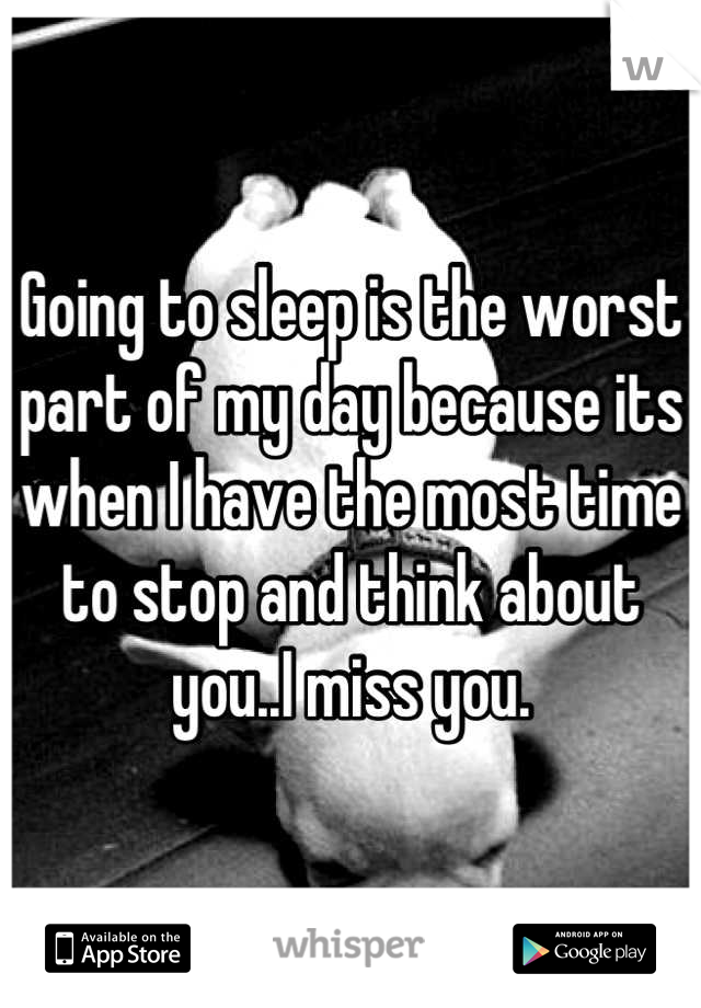 Going to sleep is the worst part of my day because its when I have the most time to stop and think about you..I miss you.