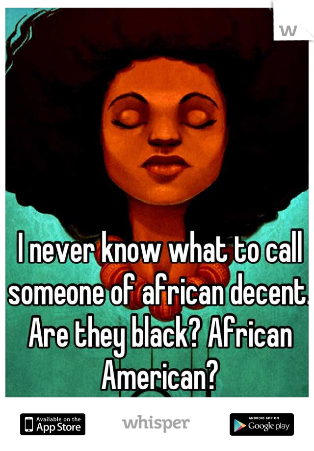 I never know what to call someone of african decent.  Are they black? African American?