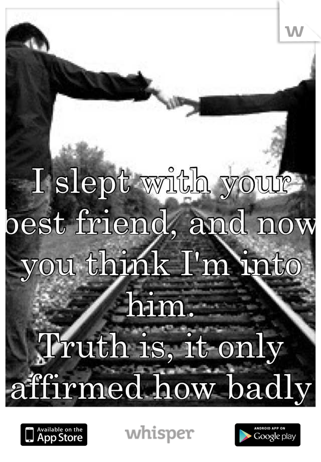 I slept with your best friend, and now you think I'm into him. Truth is, it only affirmed how badly I want you.