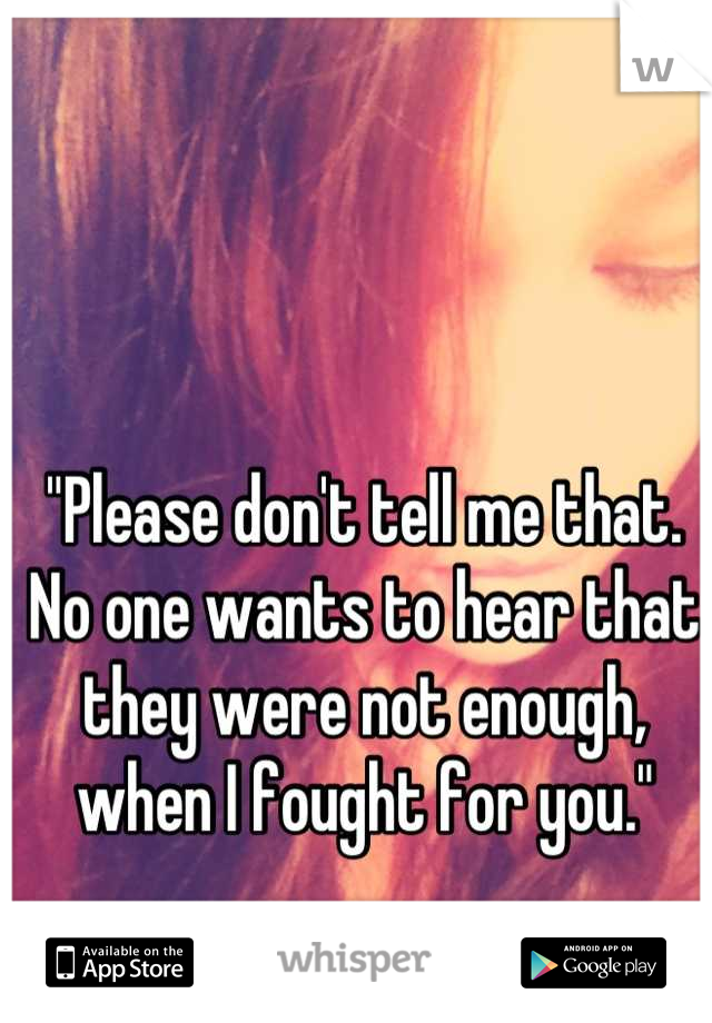 """Please don't tell me that. No one wants to hear that they were not enough, when I fought for you."""